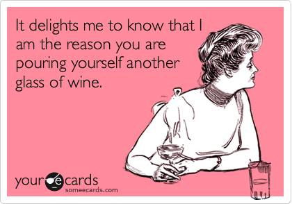 It delights me to know that I am the reason you are pouring yourself another glass of wine.