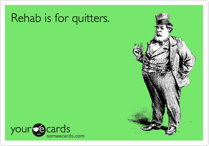 Rehab is for quitters.