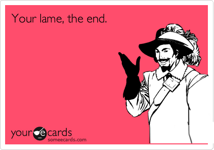 Your lame, the end.