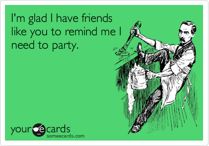 I'm glad I have friends like you to remind me I need to party.