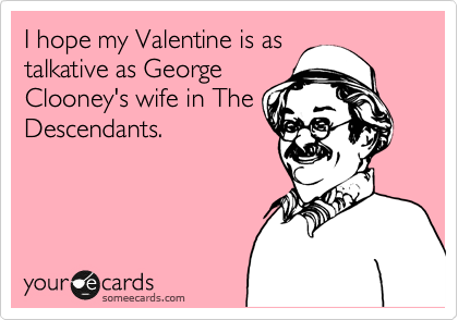 I hope my Valentine is as talkative as George Clooney's wife in The Descendants.
