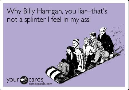 Why Billy Harrigan, you liar--that's not a splinter I feel in my ass!