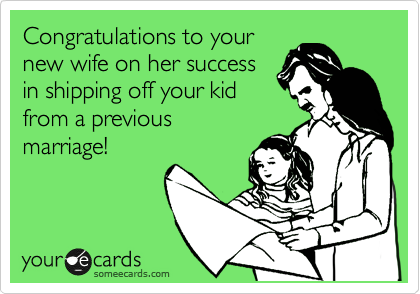 Congratulations to your new wife on her success in shipping off your kid from a previous  marriage!