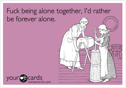 Fuck being alone together, I'd rather be forever alone.