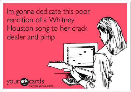 Im gonna dedicate this poor rendition of a Whitney Houston song to her crack dealer and pimp