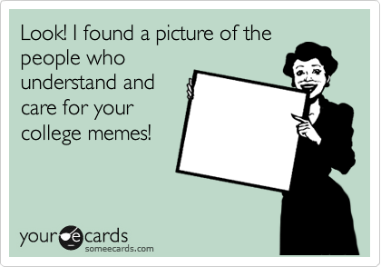 Look! I found a picture of the people who understand and care for your college memes!