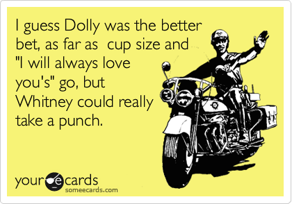 "I guess Dolly was the better bet, as far as  cup size and  ""I will always love you's"" go, but Whitney could really take a punch."