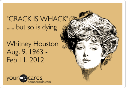 """CRACK IS WHACK"" ...... but so is dying  Whitney Houston Aug. 9, 1963 -  Feb 11, 2012"