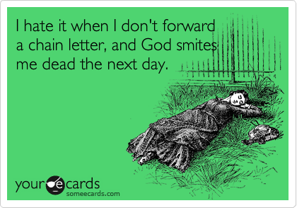 I hate it when I don't forward a chain letter, and God smites me dead the next day.