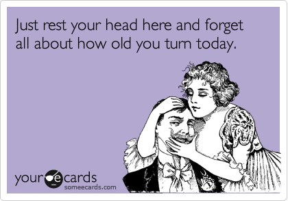 Just rest your head here and forget all about how old you turn today.