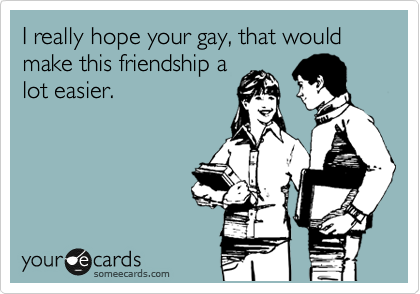 I really hope your gay, that would make this friendship a lot easier.