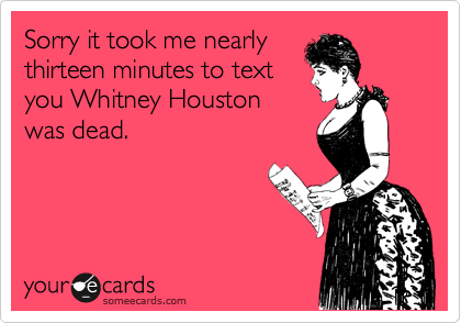Sorry it took me nearly thirteen minutes to text you Whitney Houston was dead.