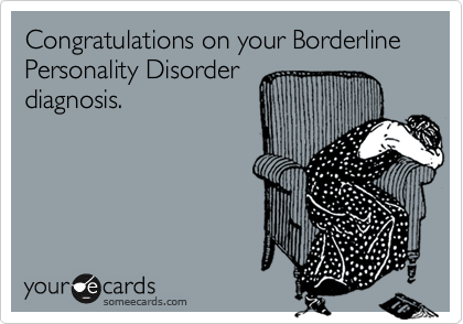 Congratulations on your Borderline Personality Disorder diagnosis.