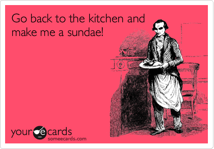 Go back to the kitchen and make me a sundae!
