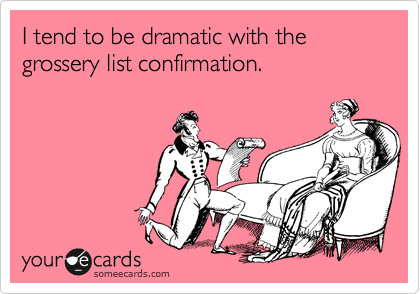 I tend to be dramatic with the  grossery list confirmation.