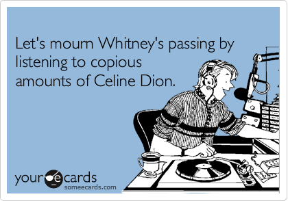 Let's mourn Whitney's passing by listening to copious amounts of Celine Dion.