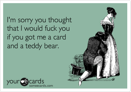 I'm sorry you thought  that I would fuck you  if you got me a card  and a teddy bear.