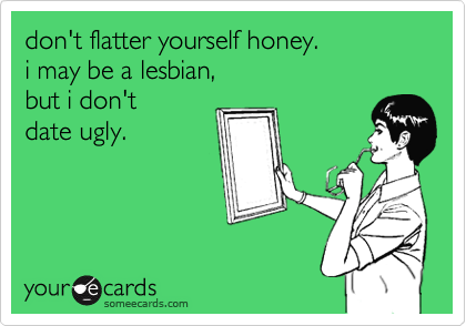 don't flatter yourself honey.  i may be a lesbian,  but i don't  date ugly.