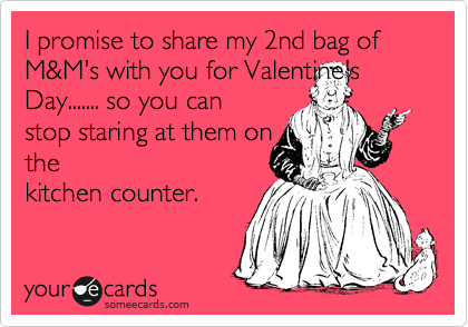 I promise to share my 2nd bag of M&M's with you for Valentine's Day....... so you can stop staring at them on the kitchen counter.