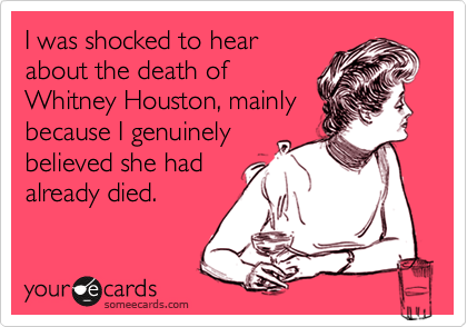 I was shocked to hear about the death of Whitney Houston, mainly because I genuinely believed she had already died.