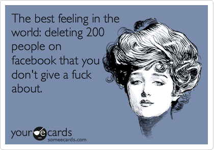 The best feeling in the world: deleting 200 people on facebook that you don't give a fuck about.