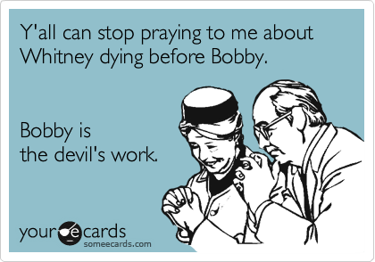 Y'all can stop praying to me about Whitney dying before Bobby.   Bobby is  the devil's work.