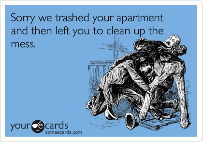 Sorry we trashed your apartment and then left you to clean up the mess.
