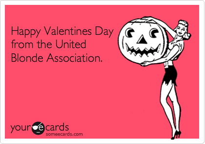 Happy Valentines Day  from the United Blonde Association.