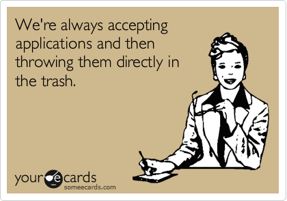 We're always accepting  applications and then  throwing them directly in the trash.