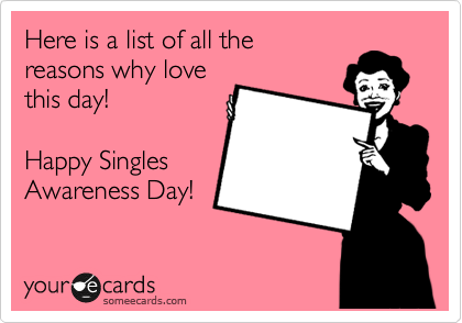 Here is a list of all the  reasons why love  this day!   Happy Singles Awareness Day!