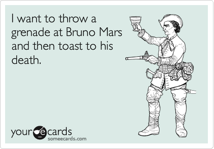 I want to throw a grenade at Bruno Mars and then toast to his death.
