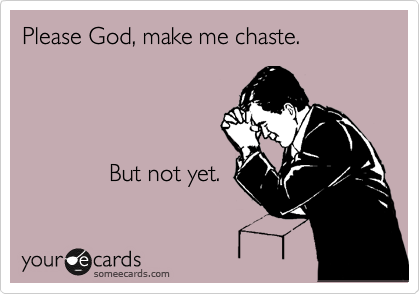 Please God, make me chaste.                       But not yet.