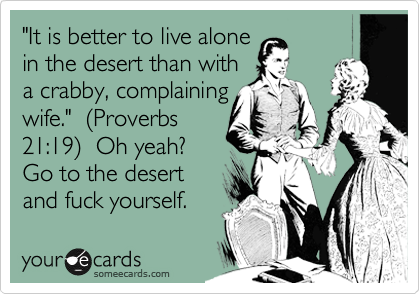 """""""It is better to live alone  in the desert than with  a crabby, complaining wife.""""  %28Proverbs 21:19%29  Oh yeah?  Go to the desert and fuck yourself."""