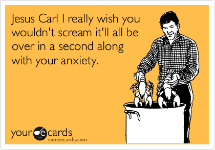 Jesus Carl I really wish you wouldn't scream it'll all be over in a second along with your anxiety.