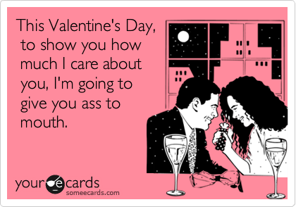 This Valentine's Day,  to show you how  much I care about  you, I'm going to   give you ass to  mouth.