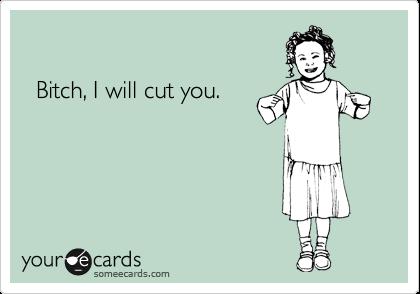 Bitch, I will cut you.