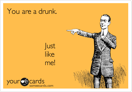 You are a drunk.                      Just                   like                   me!