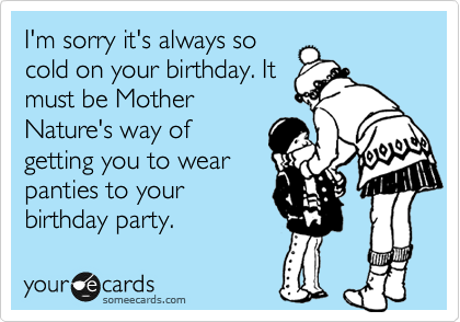 I'm sorry it's always so cold on your birthday. It must be Mother Nature's way of getting you to wear panties to your birthday party.