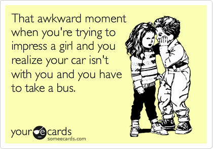 That awkward moment when you're trying to impress a girl and you realize your car isn't with you and you have to take a bus.