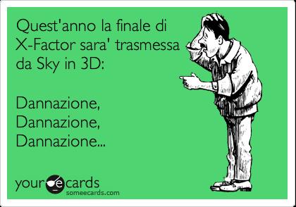 Quest'anno la finale di X-Factor sara' trasmessa da Sky in 3D:  Dannazione, Dannazione, Dannazione...