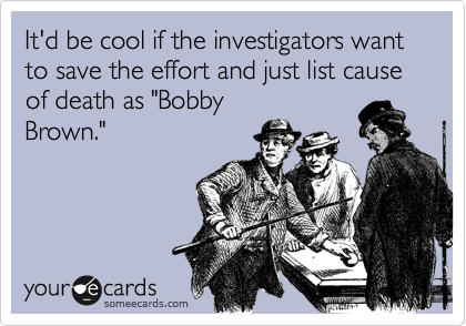 "It'd be cool if the investigators want to save the effort and just list cause of death as ""Bobby Brown."""
