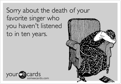 Sorry about the death of your favorite singer who you haven't listened to in ten years.