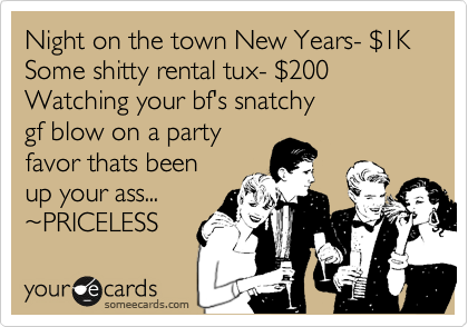 Night on the town New Years- %241K Some shitty rental tux- %24200 Watching your bf's snatchy gf blow on a party favor thats been up your ass... %7EPRICELESS