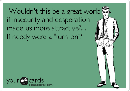 """Wouldn't this be a great world if insecurity and desperation made us more attractive?.... If needy were a """"turn on""""?"""