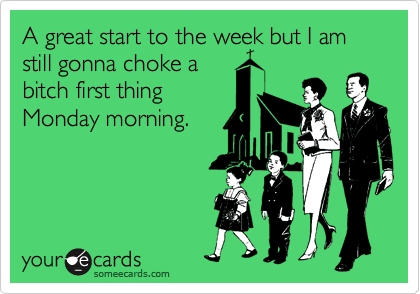 A great start to the week but I am still gonna choke a bitch first thing Monday morning.