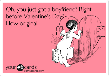 Oh, you just got a boyfriend? Right before Valentine's Day? How original.