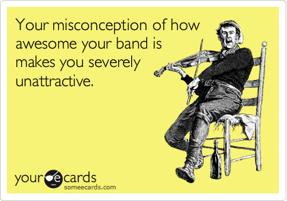 Your misconception of how awesome your band is makes you severely unattractive.