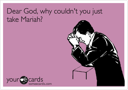 Dear God, why couldn't you just take Mariah?
