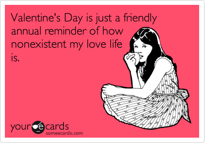 Valentine's Day is just a friendly annual reminder of how nonexistent my love life is.