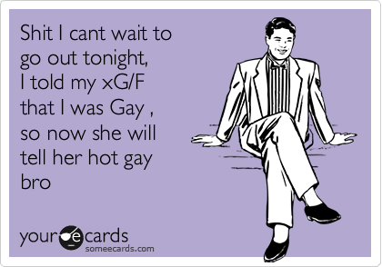 Shit I cant wait to go out tonight, I told my xG/F that I was Gay , so now she will  tell her hot gay bro